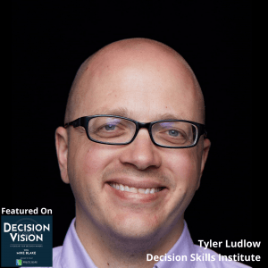 Decision Vision Episode 74:  How Can I Improve My Business Decision Making Skills? – An Interview with Tyler Ludlow, Decision Skills Institute