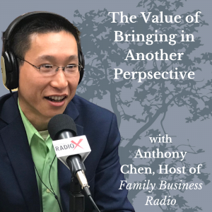 The Value of Bringing in Another Perspective, with Anthony Chen, Host of Family Business Radio